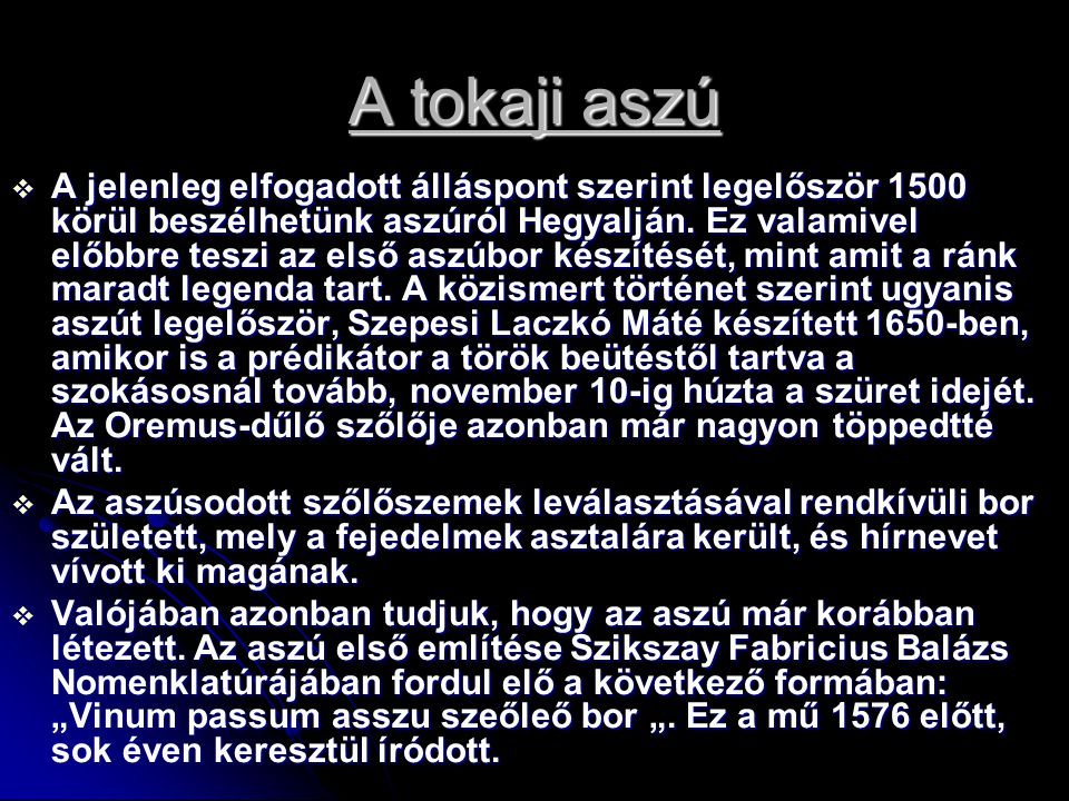 A tokaji aszú  A jelenleg elfogadott álláspont szerint legelőször 1500 körül beszélhetünk aszúról Hegyalján. Ez valamivel előbbre teszi az első aszúb