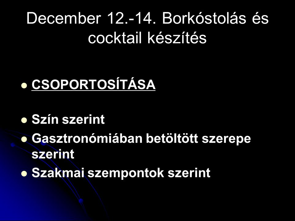 December 12.-14. Borkóstolás és cocktail készítés CSOPORTOSÍTÁSA Szín szerint Gasztronómiában betöltött szerepe szerint Szakmai szempontok szerint