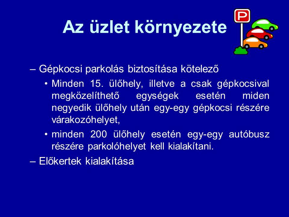 Az üzlet környezete –Gépkocsi parkolás biztosítása kötelező Minden 15. ülőhely, illetve a csak gépkocsival megközelíthető egységek esetén miden negyed