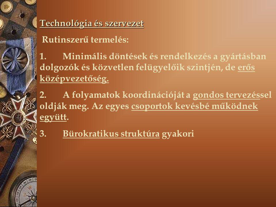 Technológia és szervezet Rutinszerű termelés: 1. Minimális döntések és rendelkezés a gyártásban dolgozók és közvetlen felügyelőik szintjén, de erős kö