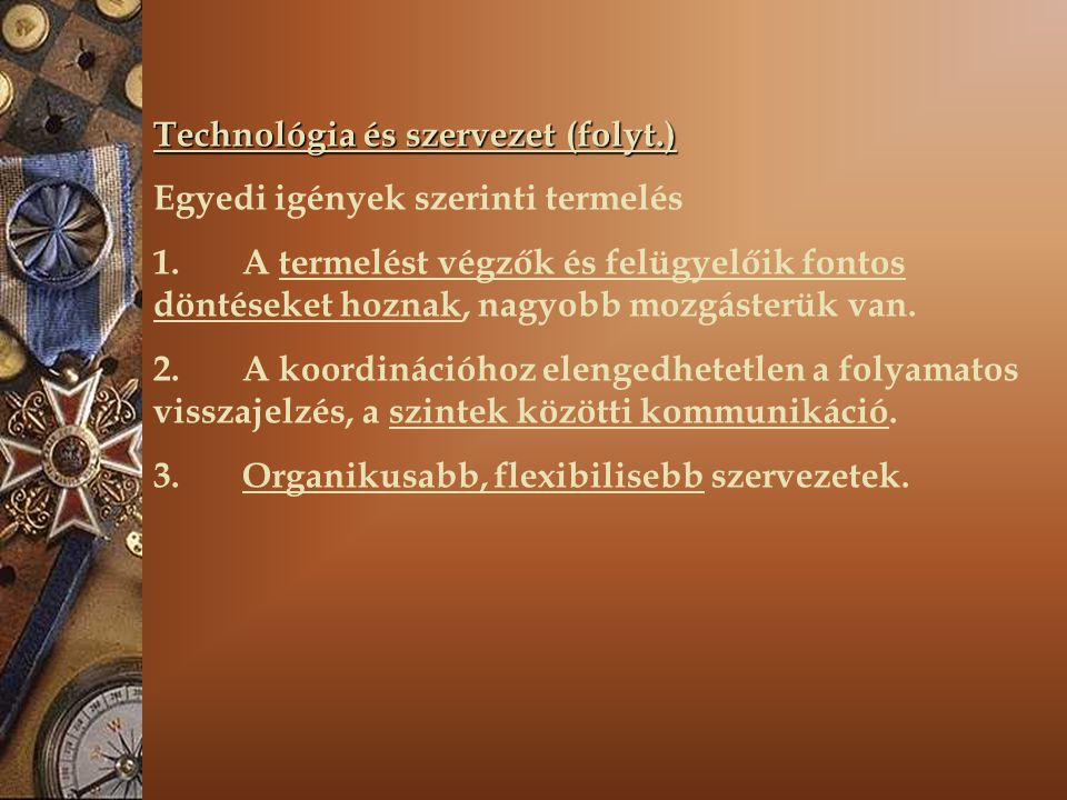 Technológia és szervezet (folyt.) Egyedi igények szerinti termelés 1. A termelést végzők és felügyelőik fontos döntéseket hoznak, nagyobb mozgásterük