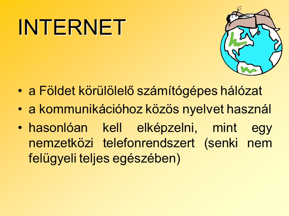 INTERNET a Földet körülölelő számítógépes hálózat a kommunikációhoz közös nyelvet használ hasonlóan kell elképzelni, mint egy nemzetközi telefonrendszert (senki nem felügyeli teljes egészében)