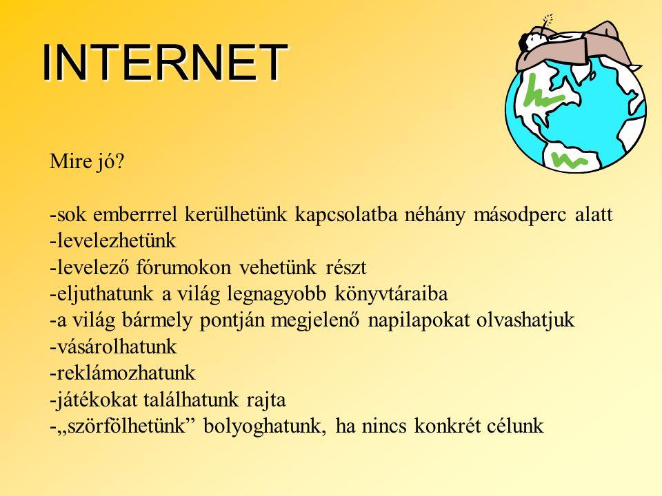 INTERNET Mire jó? -sok emberrrel kerülhetünk kapcsolatba néhány másodperc alatt -levelezhetünk -levelező fórumokon vehetünk részt -eljuthatunk a világ