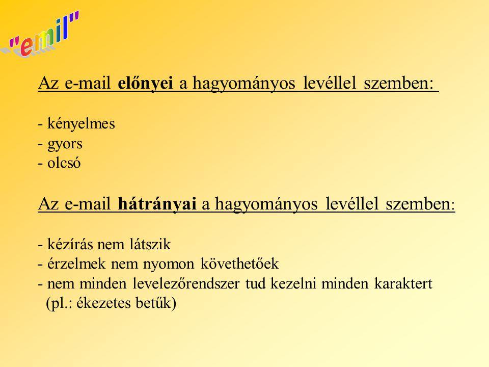 Az e-mail előnyei a hagyományos levéllel szemben: - kényelmes - gyors - olcsó Az e-mail hátrányai a hagyományos levéllel szemben : - kézírás nem látszik - érzelmek nem nyomon követhetőek - nem minden levelezőrendszer tud kezelni minden karaktert (pl.: ékezetes betűk)