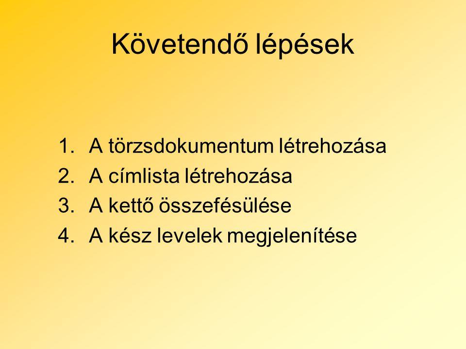 Követendő lépések 1.A törzsdokumentum létrehozása 2.A címlista létrehozása 3.A kettő összefésülése 4.A kész levelek megjelenítése