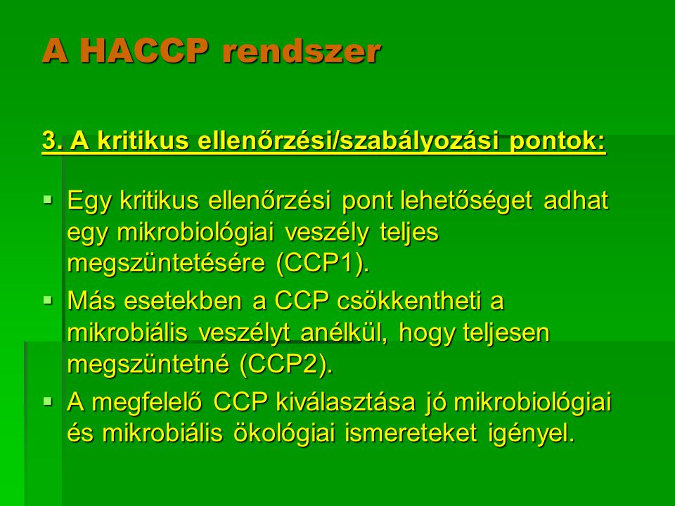 A HACCP rendszer 3. A kritikus ellenőrzési/szabályozási pontok:  Egy kritikus ellenőrzési pont lehetőséget adhat egy mikrobiológiai veszély teljes me