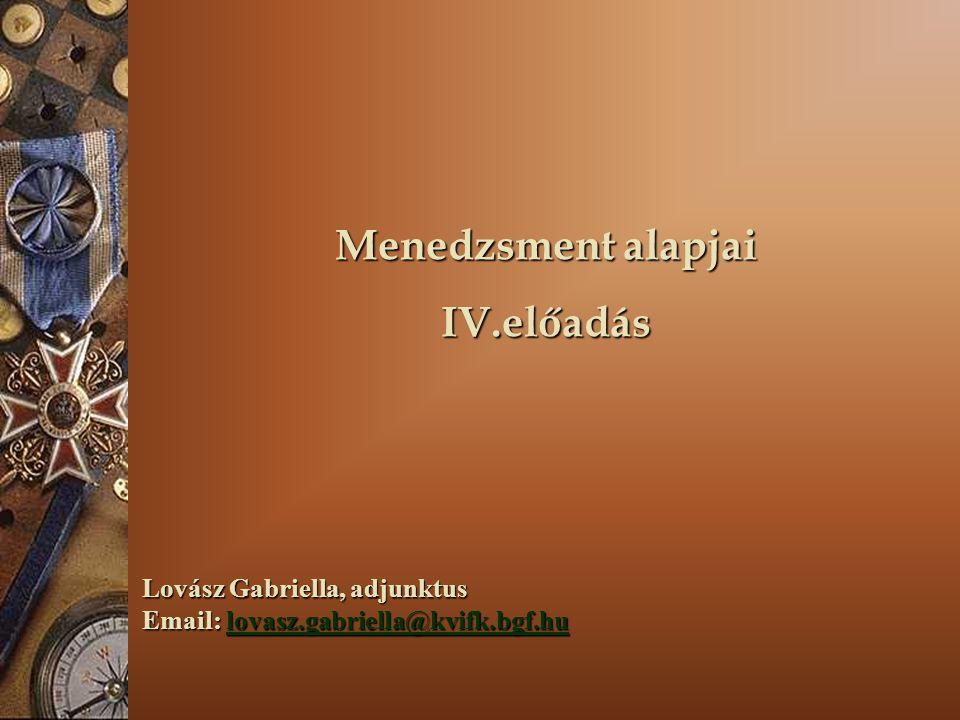 Menedzsment alapjai IV.előadás Lovász Gabriella, adjunktus Email: lovasz.gabriella@kvifk.bgf.hu lovasz.gabriella@kvifk.bgf.hu
