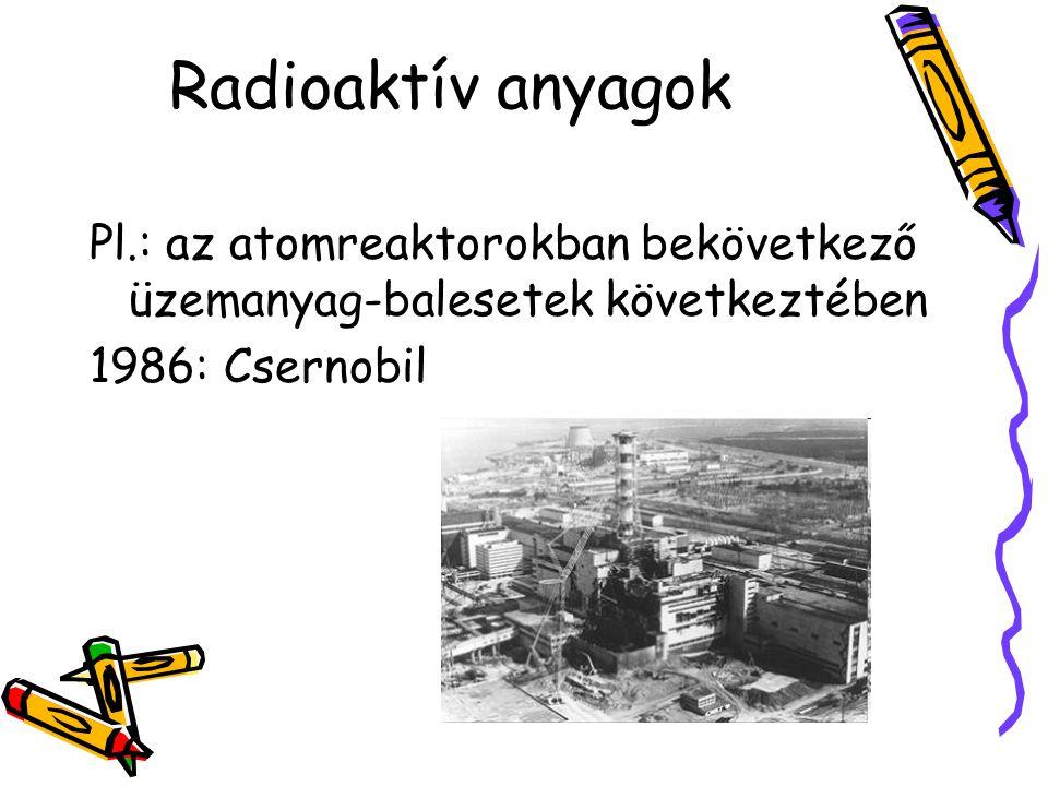Radioaktív anyagok Pl.: az atomreaktorokban bekövetkező üzemanyag-balesetek következtében 1986: Csernobil