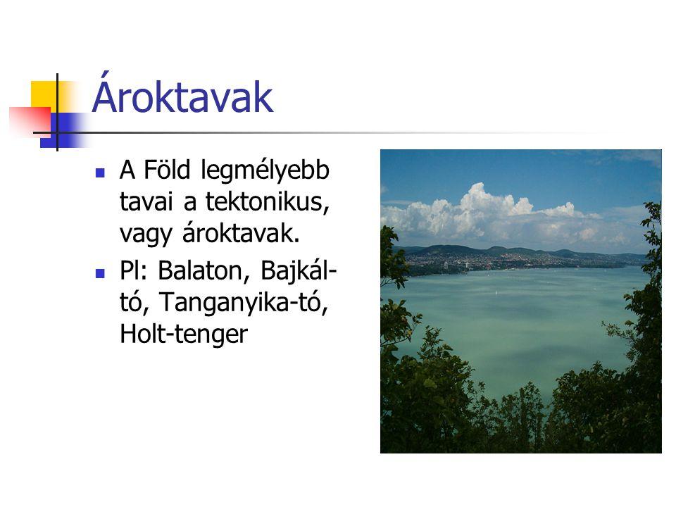 Ároktavak A Föld legmélyebb tavai a tektonikus, vagy ároktavak. Pl: Balaton, Bajkál- tó, Tanganyika-tó, Holt-tenger