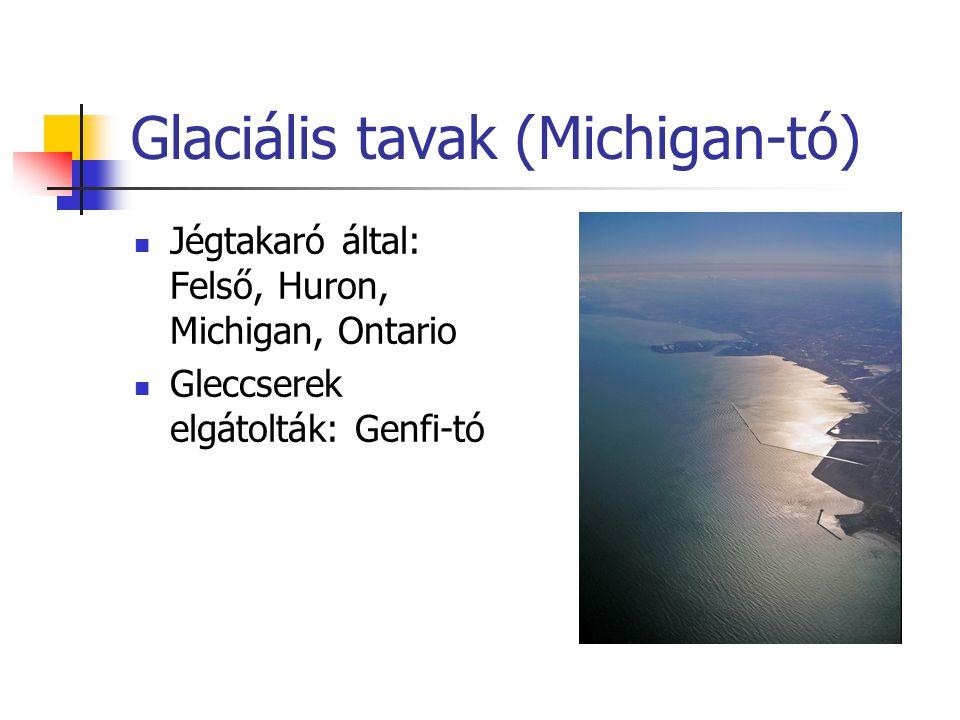Glaciális tavak (Michigan-tó) Jégtakaró által: Felső, Huron, Michigan, Ontario Gleccserek elgátolták: Genfi-tó
