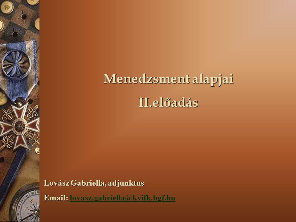 Menedzsment alapjai II.előadás Lovász Gabriella, adjunktus Email: Email: lovasz.gabriella@kvifk.bgf.hulovasz.gabriella@kvifk.bgf.hu