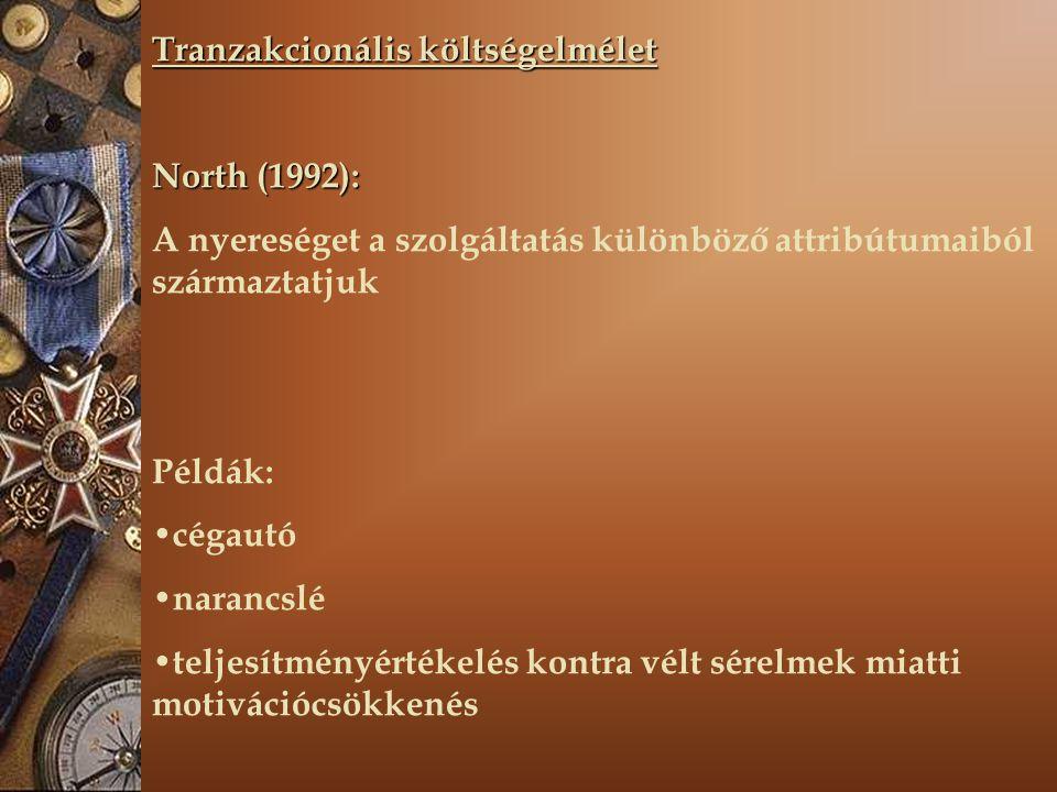 Tranzakcionális költségelmélet North (1992): A nyereséget a szolgáltatás különböző attribútumaiból származtatjuk Példák: cégautó narancslé teljesítményértékelés kontra vélt sérelmek miatti motivációcsökkenés
