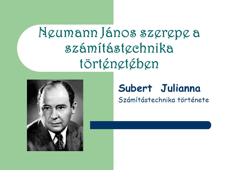 Neumann János szerepe a számítástechnika történetében Subert Julianna Számítástechnika története