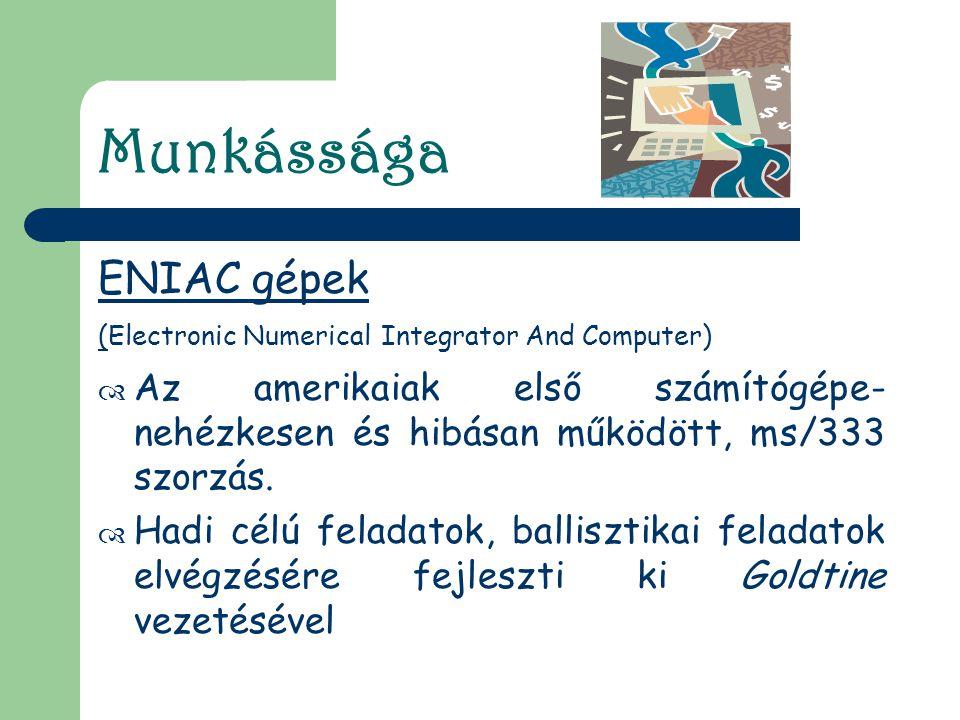 Munkássága ENIAC gépek (Electronic Numerical Integrator And Computer)  Az amerikaiak első számítógépe- nehézkesen és hibásan működött, ms/333 szorzás