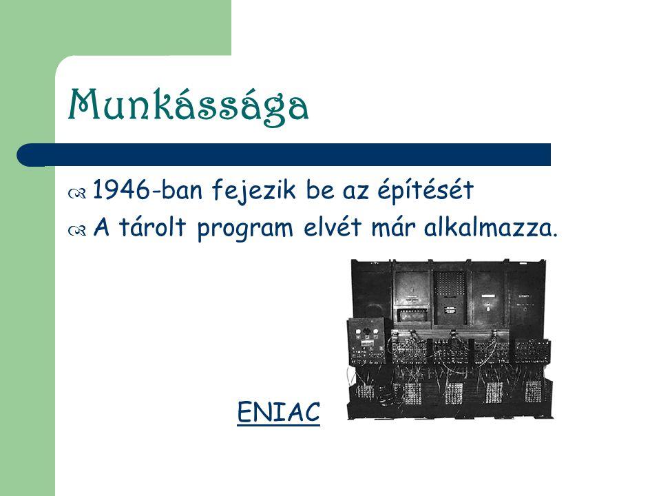 Munkássága  1946-ban fejezik be az építését  A tárolt program elvét már alkalmazza. ENIAC