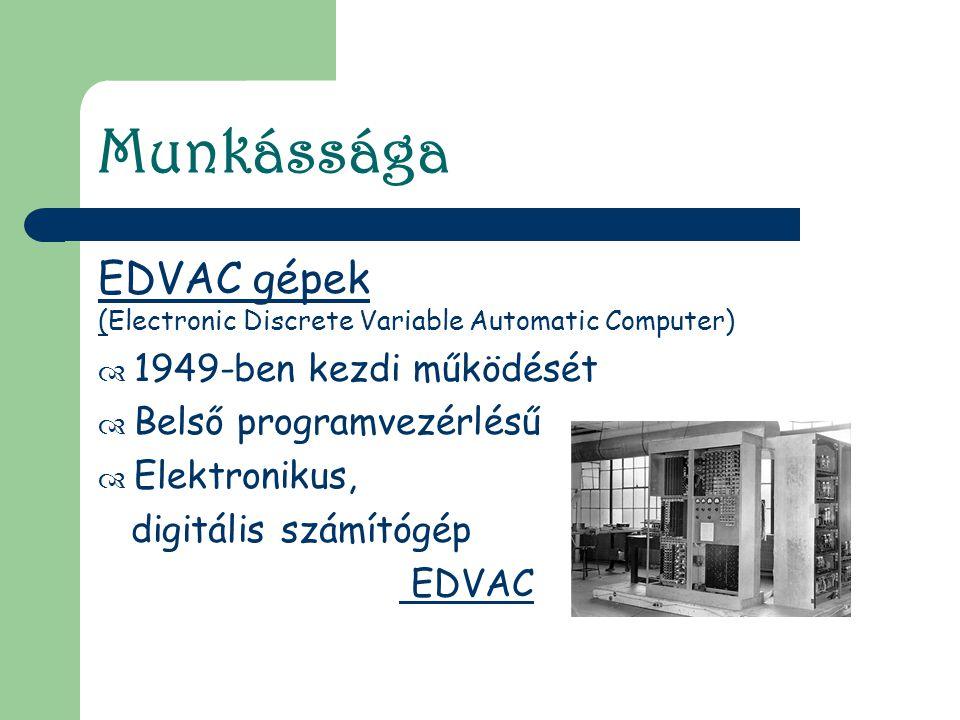 Munkássága EDVAC gépek (Electronic Discrete Variable Automatic Computer)  1949-ben kezdi működését  Belső programvezérlésű  Elektronikus, digitális