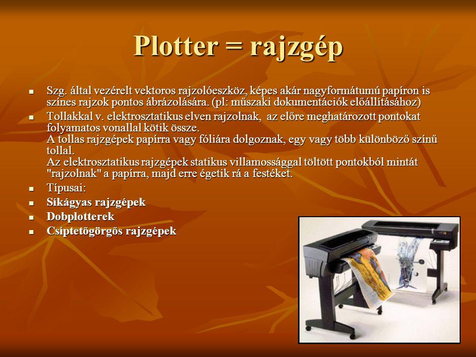 Plotter = rajzgép Szg. által vezérelt vektoros rajzolóeszköz, képes akár nagyformátumú papíron is színes rajzok pontos ábrázolására. (pl: műszaki doku