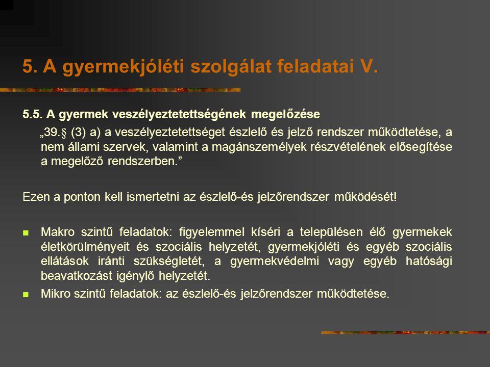 """5. A gyermekjóléti szolgálat feladatai V. 5.5. A gyermek veszélyeztetettségének megelőzése """"39.§ (3) a) a veszélyeztetettséget észlelő és jelző rendsz"""