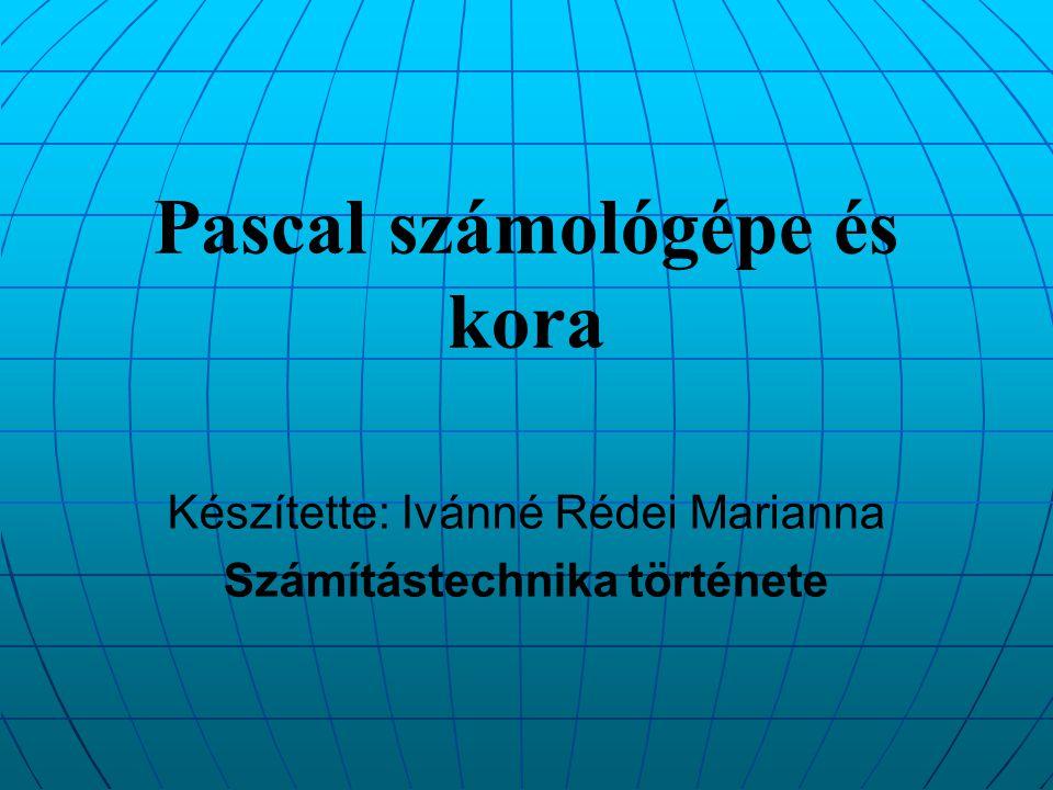 Pascal számológépe és kora Készítette: Ivánné Rédei Marianna Számítástechnika története
