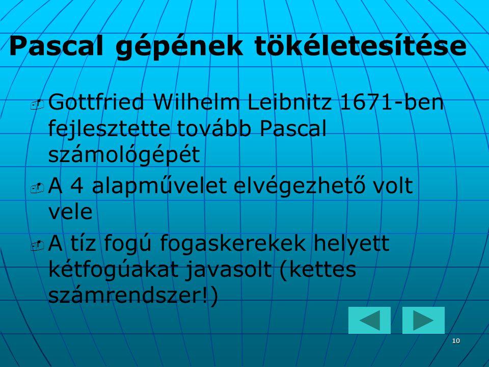 10 Pascal gépének tökéletesítése   Gottfried Wilhelm Leibnitz 1671-ben fejlesztette tovább Pascal számológépét   A 4 alapművelet elvégezhető volt