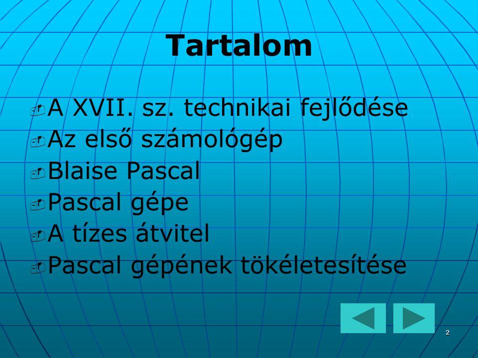 2 Tartalom   A XVII. sz. technikai fejlődése   Az első számológép   Blaise Pascal   Pascal gépe   A tízes átvitel   Pascal gépének tökélet