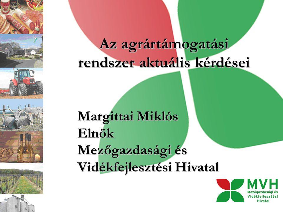 Az agrártámogatási rendszer aktuális kérdései Margittai Miklós Elnök Mezőgazdasági és Vidékfejlesztési Hivatal
