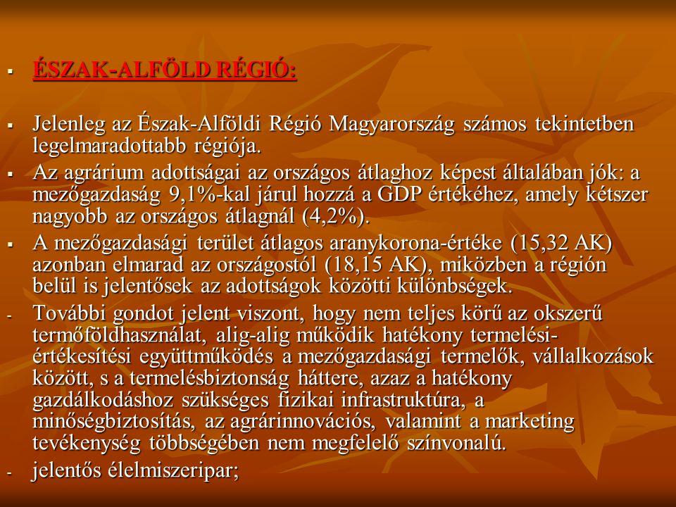  ÉSZAK-ALFÖLD RÉGIÓ:  Jelenleg az Észak-Alföldi Régió Magyarország számos tekintetben legelmaradottabb régiója.  Az agrárium adottságai az országos