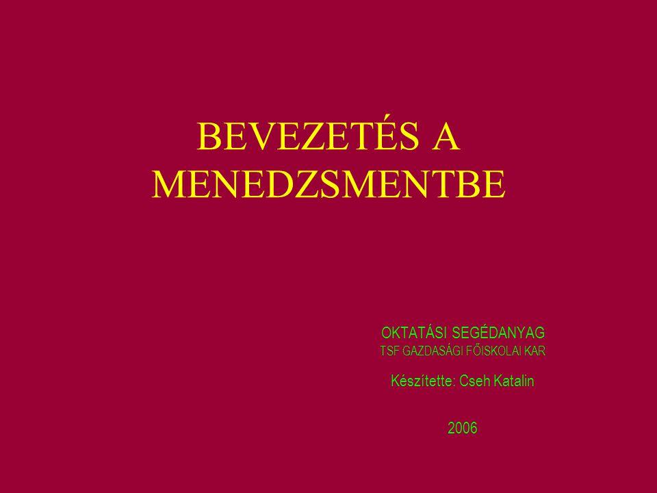BEVEZETÉS A MENEDZSMENTBE OKTATÁSI SEGÉDANYAG Készítette: Cseh Katalin 2006 TSF GAZDASÁGI FŐISKOLAI KAR