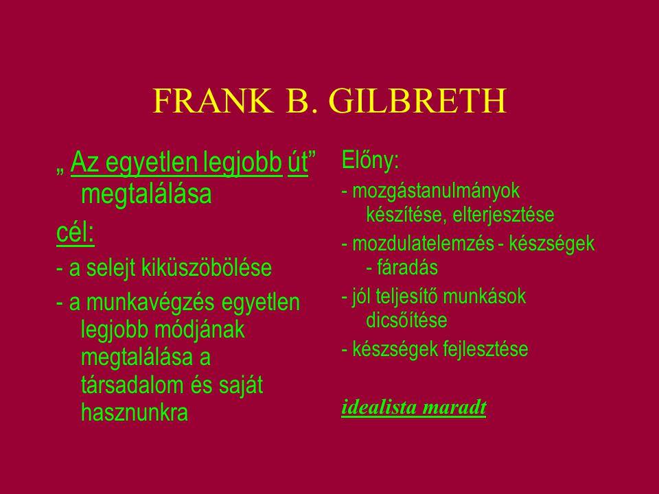 """FRANK B. GILBRETH """" Az egyetlen legjobb út"""" megtalálása cél: - a selejt kiküszöbölése - a munkavégzés egyetlen legjobb módjának megtalálása a társadal"""