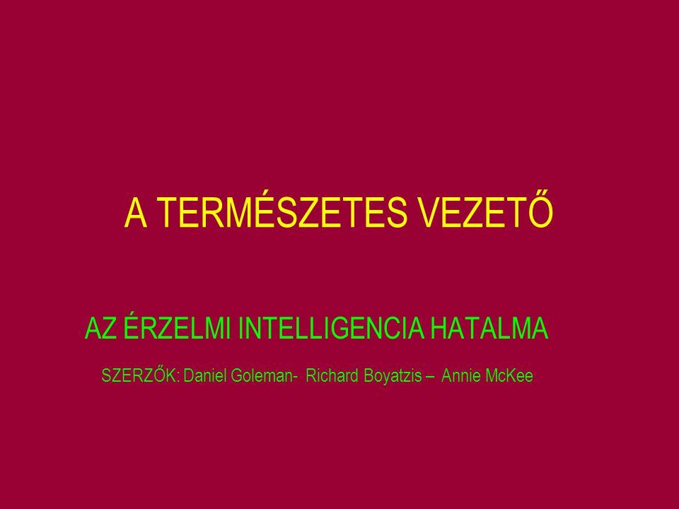 A TERMÉSZETES VEZETŐ AZ ÉRZELMI INTELLIGENCIA HATALMA SZERZŐK: Daniel Goleman- Richard Boyatzis – Annie McKee