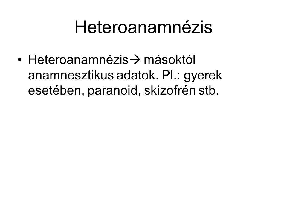 Heteroanamnézis Heteroanamnézis  másoktól anamnesztikus adatok. Pl.: gyerek esetében, paranoid, skizofrén stb.