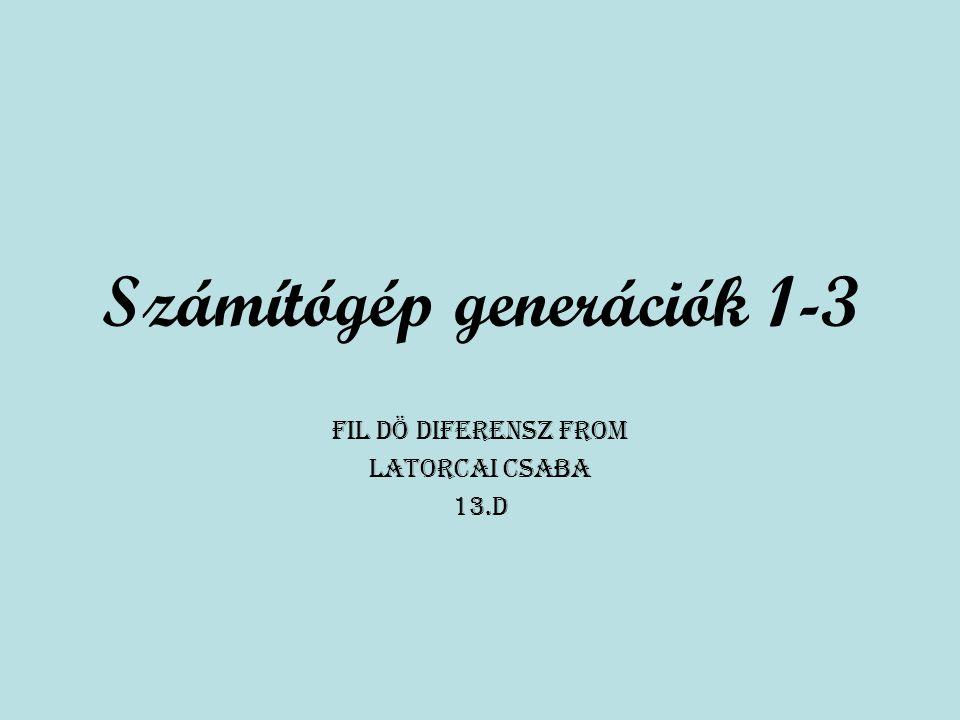Számítógép generációk 1-3 Fil Dö Diferensz from Latorcai Csaba 13.D