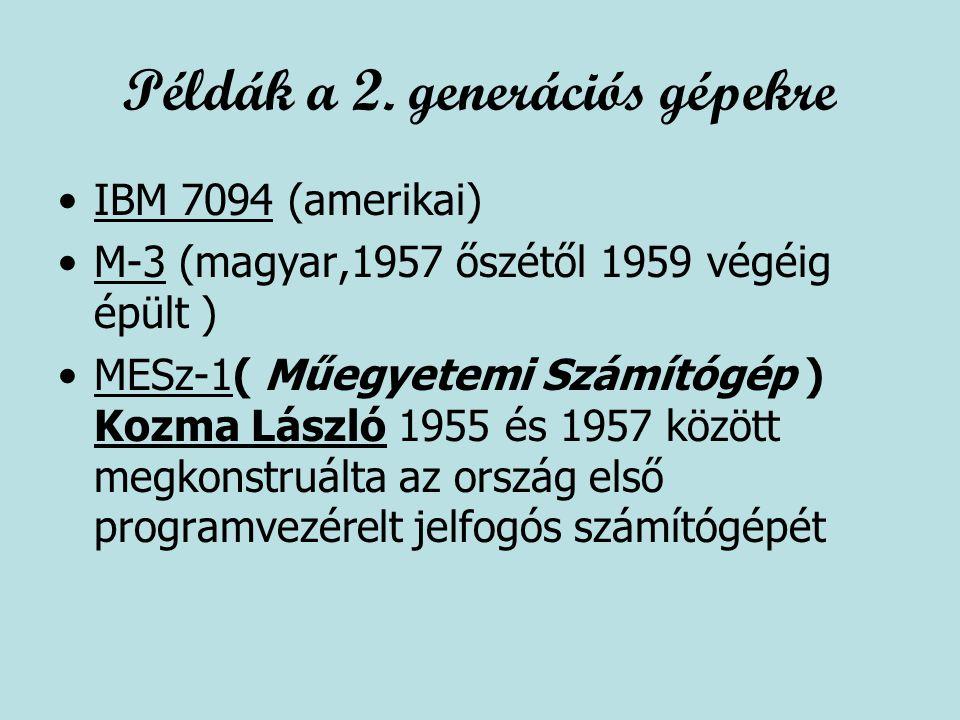 Példák a 2. generációs gépekre IBM 7094 (amerikai) M-3 (magyar,1957 őszétől 1959 végéig épült ) MESz-1( Műegyetemi Számítógép ) Kozma László 1955 és 1