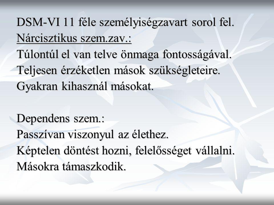 DSM-VI 11 féle személyiségzavart sorol fel. Nárcisztikus szem.zav.: Túlontúl el van telve önmaga fontosságával. Teljesen érzéketlen mások szükségletei