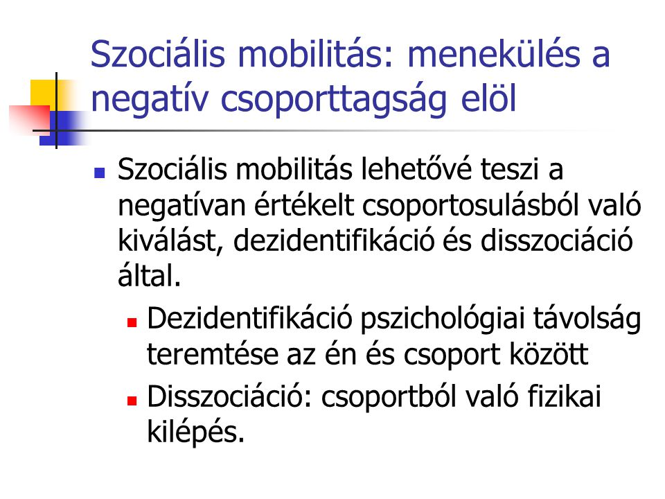 Szociális mobilitás: menekülés a negatív csoporttagság elöl Szociális mobilitás lehetővé teszi a negatívan értékelt csoportosulásból való kiválást, dezidentifikáció és disszociáció által.