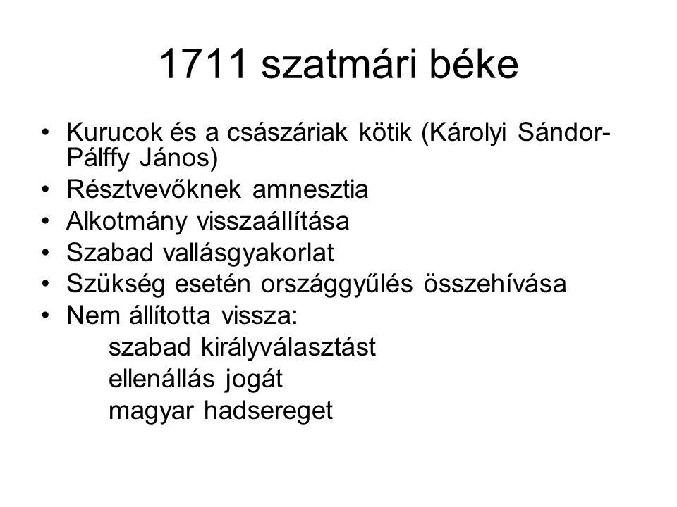 1711 szatmári béke Kurucok és a császáriak kötik (Károlyi Sándor- Pálffy János) Résztvevőknek amnesztia Alkotmány visszaállítása Szabad vallásgyakorla