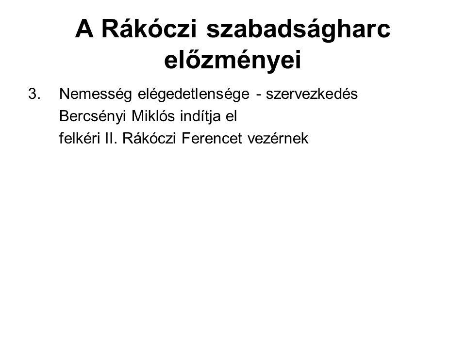 A Rákóczi szabadságharc előzményei 3.Nemesség elégedetlensége - szervezkedés Bercsényi Miklós indítja el felkéri II. Rákóczi Ferencet vezérnek