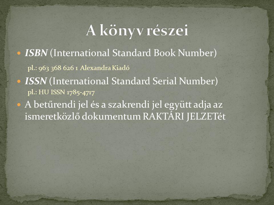 ISBN (International Standard Book Number) pl.: 963 368 626 1 Alexandra Kiadó ISSN (International Standard Serial Number) pl.: HU ISSN 1785-4717 A betűrendi jel és a szakrendi jel együtt adja az ismeretközlő dokumentum RAKTÁRI JELZETét