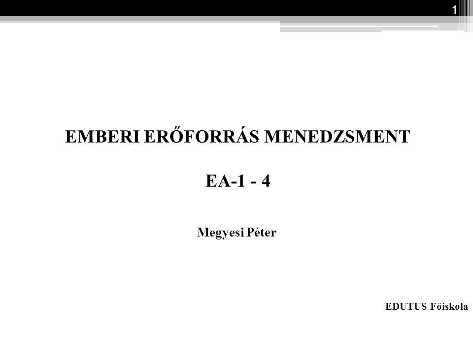 1 EMBERI ERŐFORRÁS MENEDZSMENT EA-1 - 4 Megyesi Péter EDUTUS Főiskola