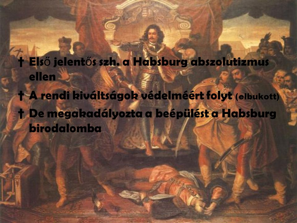 †Els ő jelent ő s szh. a Habsburg abszolutizmus ellen †A rendi kiváltságok védelméért folyt (elbukott) †De megakadályozta a beépülést a Habsburg birod