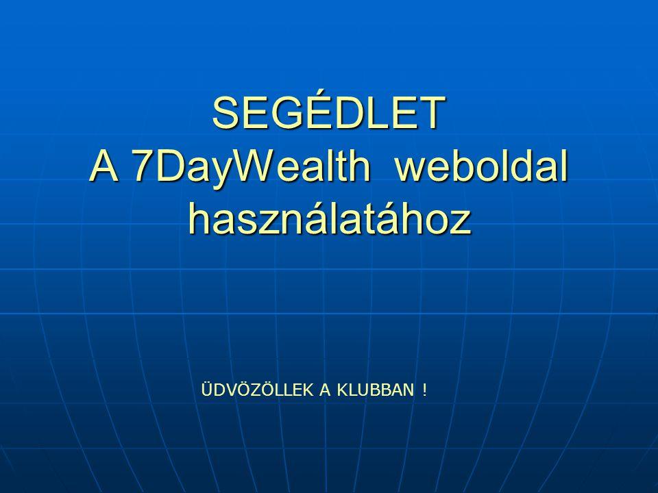 SEGÉDLET A 7DayWealth weboldal használatához ÜDVÖZÖLLEK A KLUBBAN !