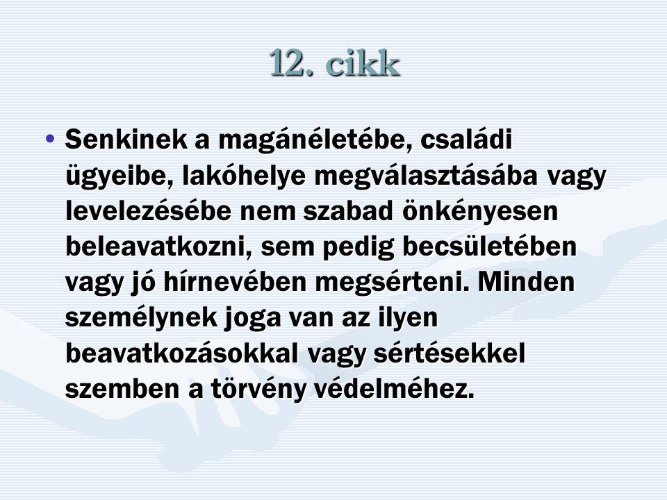 12. cikk Senkinek a magánéletébe, családi ügyeibe, lakóhelye megválasztásába vagy levelezésébe nem szabad önkényesen beleavatkozni, sem pedig becsület
