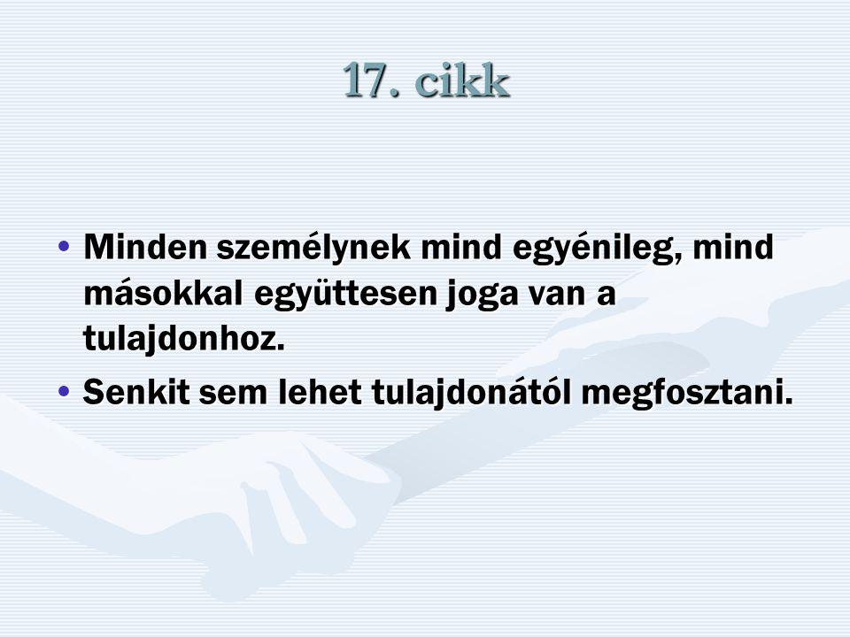 17. cikk Minden személynek mind egyénileg, mind másokkal együttesen joga van a tulajdonhoz.Minden személynek mind egyénileg, mind másokkal együttesen