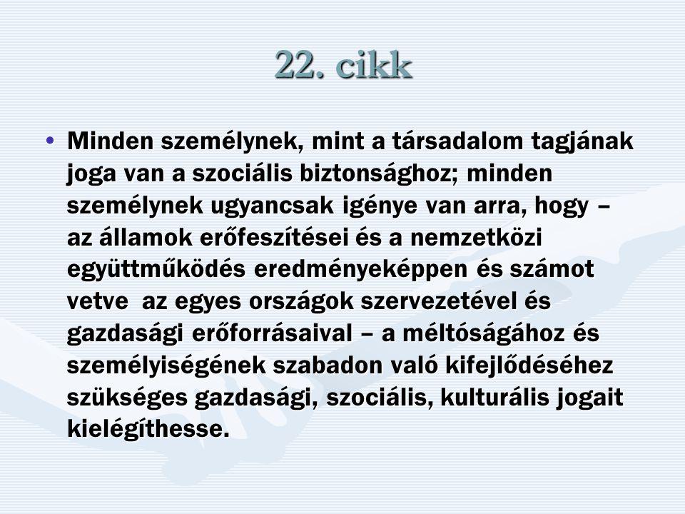 22. cikk Minden személynek, mint a társadalom tagjának joga van a szociális biztonsághoz; minden személynek ugyancsak igénye van arra, hogy – az állam