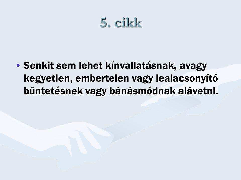 5. cikk Senkit sem lehet kínvallatásnak, avagy kegyetlen, embertelen vagy lealacsonyító büntetésnek vagy bánásmódnak alávetni.Senkit sem lehet kínvall
