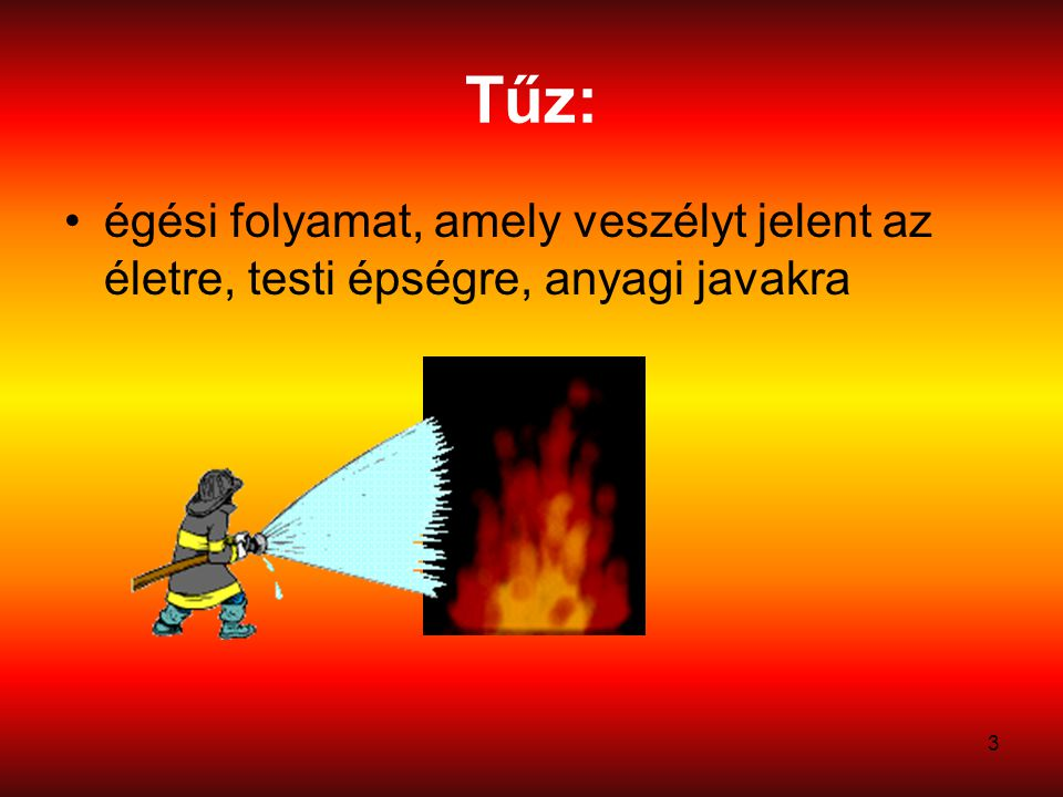 3 Tűz: égési folyamat, amely veszélyt jelent az életre, testi épségre, anyagi javakra