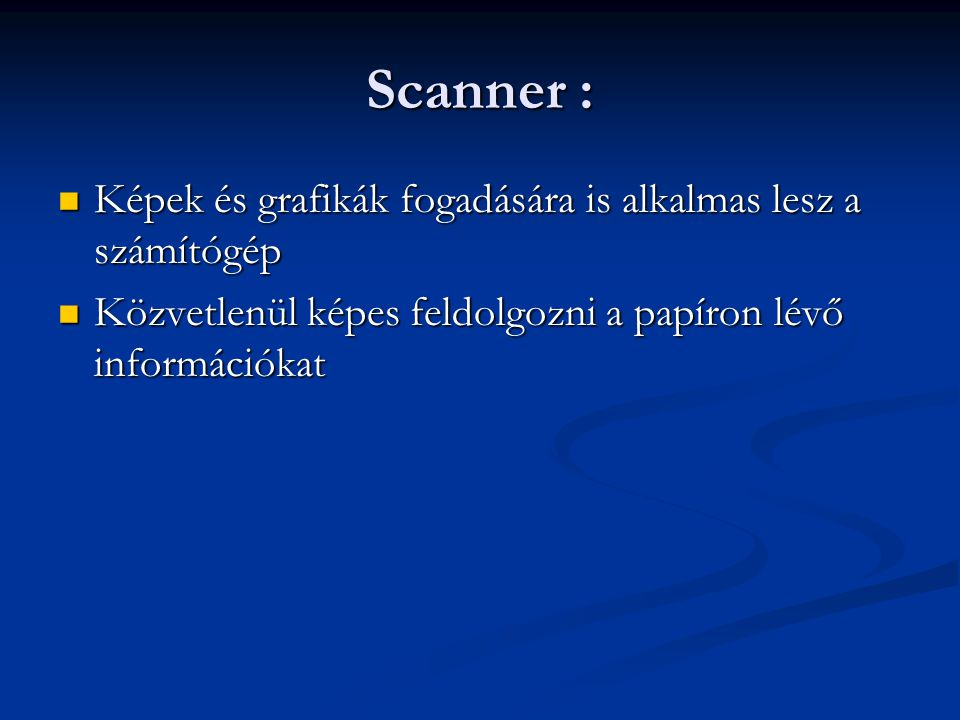 Scanner : Képek és grafikák fogadására is alkalmas lesz a számítógép Képek és grafikák fogadására is alkalmas lesz a számítógép Közvetlenül képes feldolgozni a papíron lévő információkat Közvetlenül képes feldolgozni a papíron lévő információkat