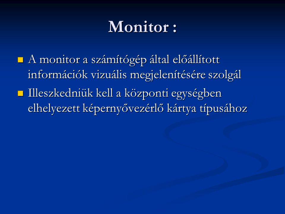 Monitor : A monitor a számítógép által előállított információk vizuális megjelenítésére szolgál A monitor a számítógép által előállított információk vizuális megjelenítésére szolgál Illeszkedniük kell a központi egységben elhelyezett képernyővezérlő kártya típusához Illeszkedniük kell a központi egységben elhelyezett képernyővezérlő kártya típusához