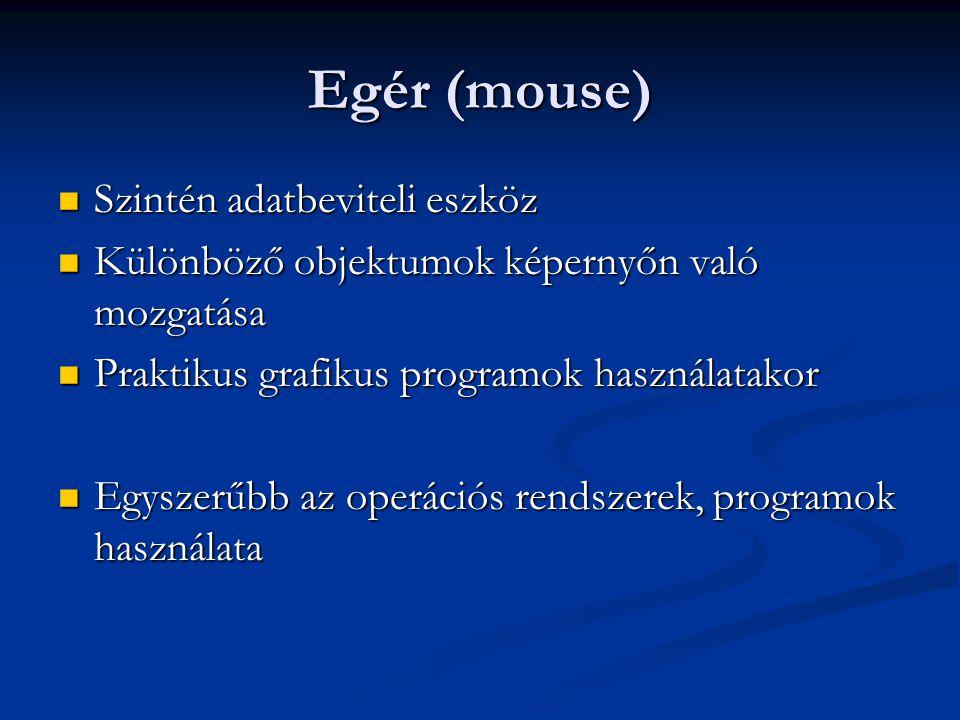 Egér (mouse) Szintén adatbeviteli eszköz Szintén adatbeviteli eszköz Különböző objektumok képernyőn való mozgatása Különböző objektumok képernyőn való mozgatása Praktikus grafikus programok használatakor Praktikus grafikus programok használatakor Egyszerűbb az operációs rendszerek, programok használata Egyszerűbb az operációs rendszerek, programok használata