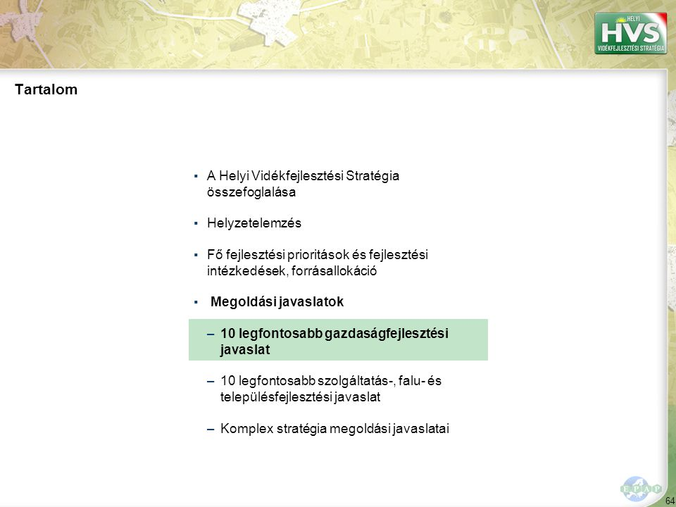 64 Tartalom ▪A Helyi Vidékfejlesztési Stratégia összefoglalása ▪Helyzetelemzés ▪Fő fejlesztési prioritások és fejlesztési intézkedések, forrásallokáció ▪ Megoldási javaslatok –10 legfontosabb gazdaságfejlesztési javaslat –10 legfontosabb szolgáltatás-, falu- és településfejlesztési javaslat –Komplex stratégia megoldási javaslatai